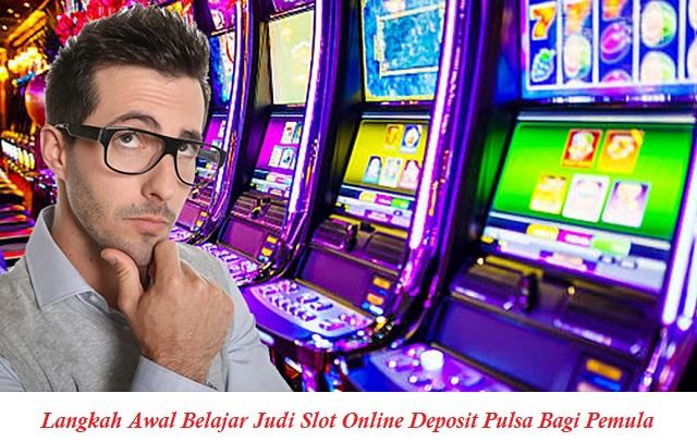 Langkah Awal Belajar Judi Slot Online Deposit Pulsa Bagi Pemula